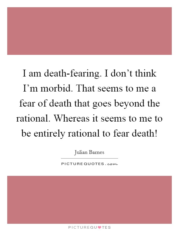 I am death-fearing. I don't think I'm morbid. That seems to me a fear of death that goes beyond the rational. Whereas it seems to me to be entirely rational to fear death! Picture Quote #1