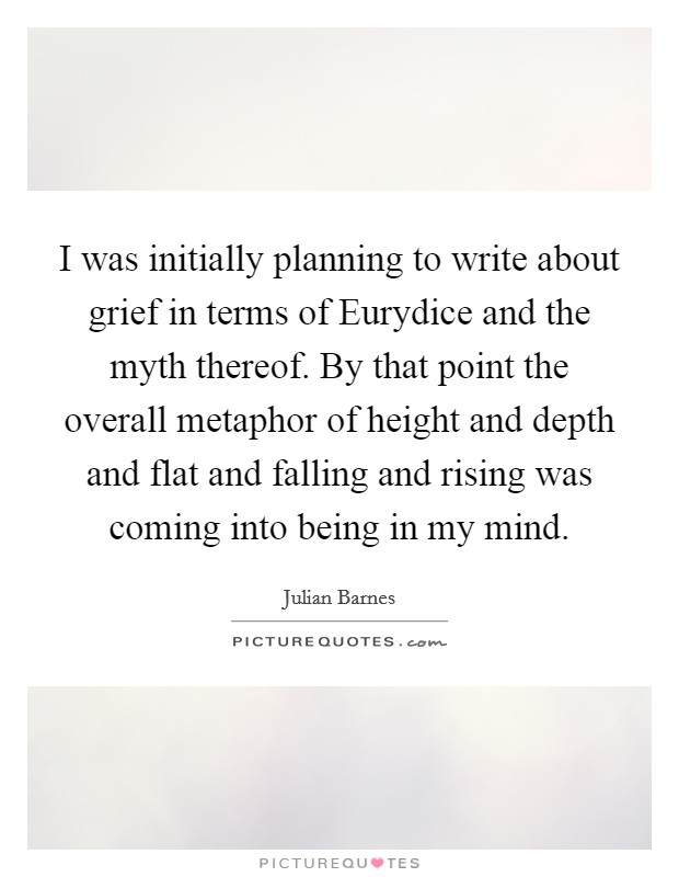 I was initially planning to write about grief in terms of Eurydice and the myth thereof. By that point the overall metaphor of height and depth and flat and falling and rising was coming into being in my mind Picture Quote #1
