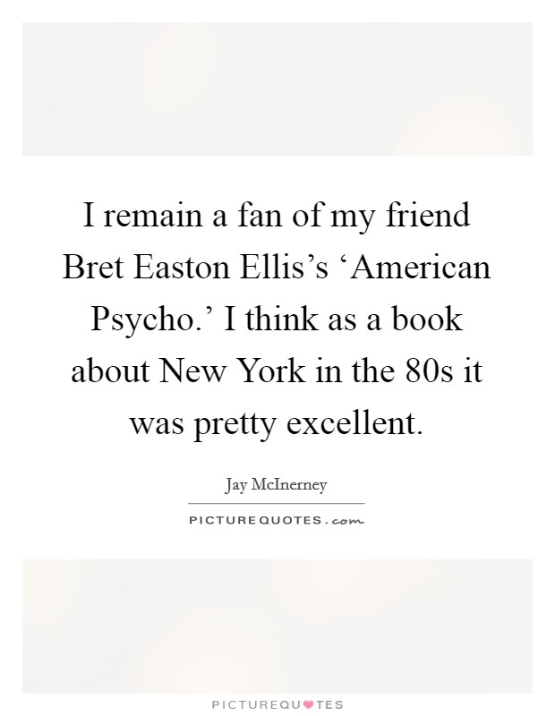 I remain a fan of my friend Bret Easton Ellis's 'American Psycho.' I think as a book about New York in the  80s it was pretty excellent Picture Quote #1