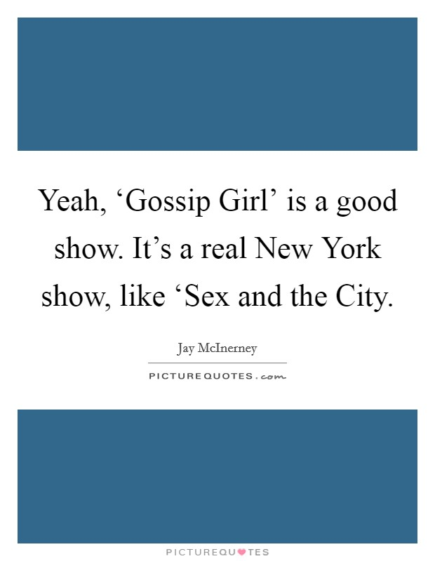 Yeah, 'Gossip Girl' is a good show. It's a real New York show, like 'Sex and the City Picture Quote #1