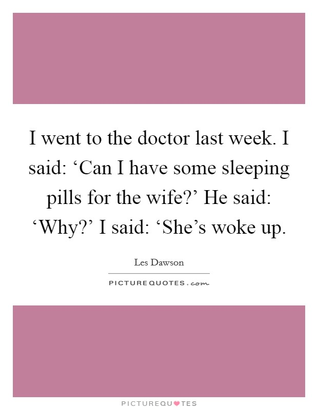 I went to the doctor last week. I said: 'Can I have some sleeping pills for the wife?' He said: 'Why?' I said: 'She's woke up Picture Quote #1