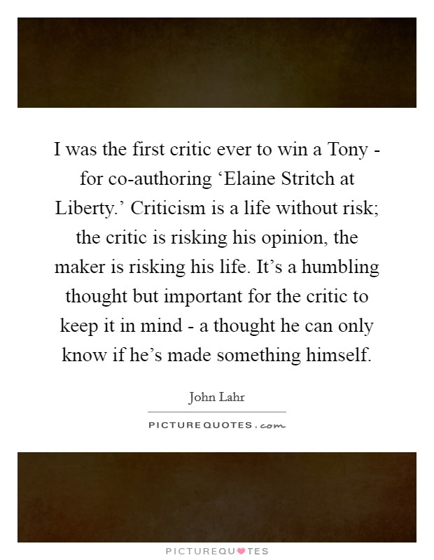 I was the first critic ever to win a Tony - for co-authoring 'Elaine Stritch at Liberty.' Criticism is a life without risk; the critic is risking his opinion, the maker is risking his life. It's a humbling thought but important for the critic to keep it in mind - a thought he can only know if he's made something himself Picture Quote #1
