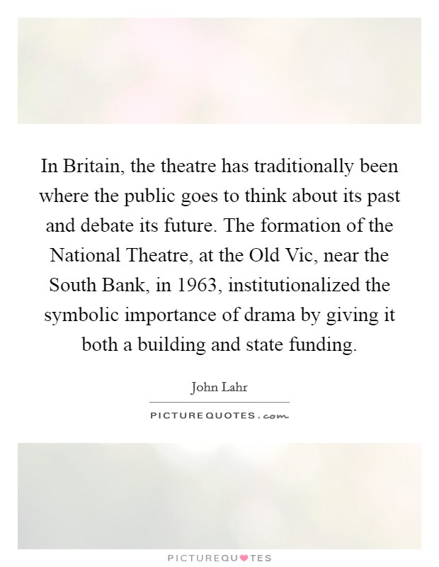 In Britain, the theatre has traditionally been where the public goes to think about its past and debate its future. The formation of the National Theatre, at the Old Vic, near the South Bank, in 1963, institutionalized the symbolic importance of drama by giving it both a building and state funding Picture Quote #1