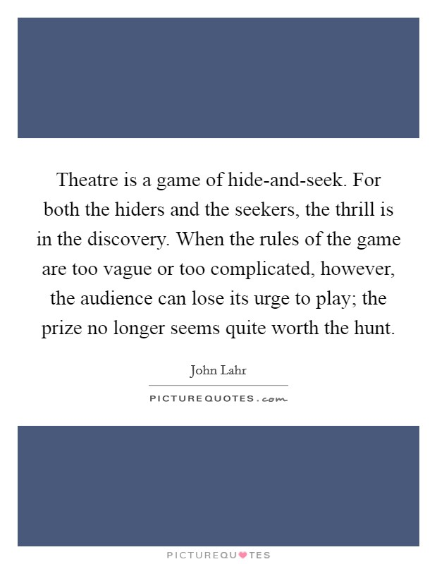 Theatre is a game of hide-and-seek. For both the hiders and the seekers, the thrill is in the discovery. When the rules of the game are too vague or too complicated, however, the audience can lose its urge to play; the prize no longer seems quite worth the hunt Picture Quote #1