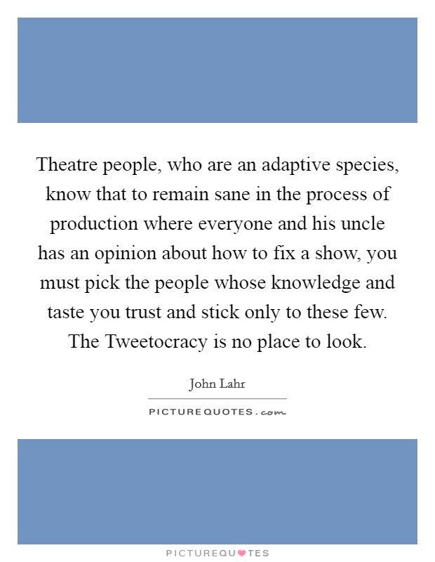 Theatre people, who are an adaptive species, know that to remain sane in the process of production where everyone and his uncle has an opinion about how to fix a show, you must pick the people whose knowledge and taste you trust and stick only to these few. The Tweetocracy is no place to look Picture Quote #1