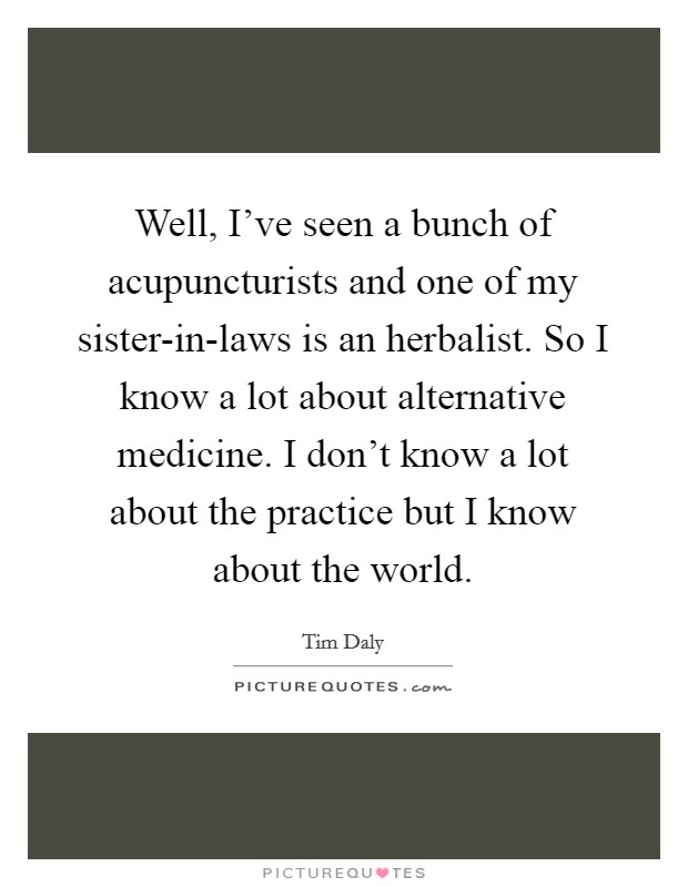 Well, I've seen a bunch of acupuncturists and one of my sister-in-laws is an herbalist. So I know a lot about alternative medicine. I don't know a lot about the practice but I know about the world Picture Quote #1