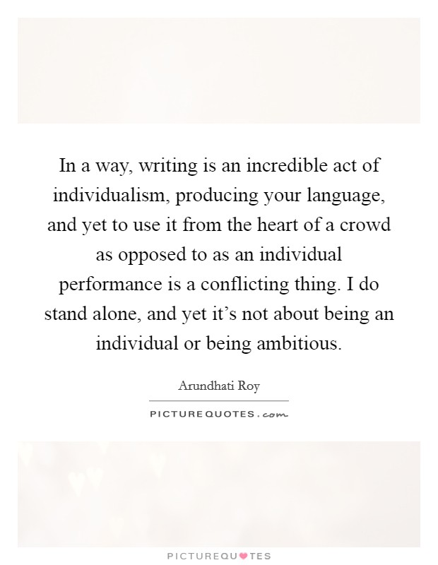 In a way, writing is an incredible act of individualism, producing your language, and yet to use it from the heart of a crowd as opposed to as an individual performance is a conflicting thing. I do stand alone, and yet it's not about being an individual or being ambitious Picture Quote #1