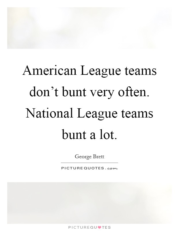 American League teams don't bunt very often. National League teams bunt a lot Picture Quote #1