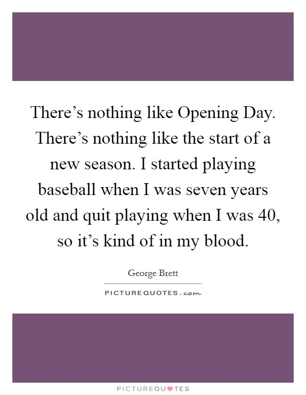 There's nothing like Opening Day. There's nothing like the start of a new season. I started playing baseball when I was seven years old and quit playing when I was 40, so it's kind of in my blood Picture Quote #1