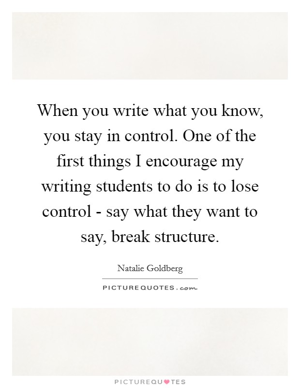 When you write what you know, you stay in control. One of the first things I encourage my writing students to do is to lose control - say what they want to say, break structure Picture Quote #1