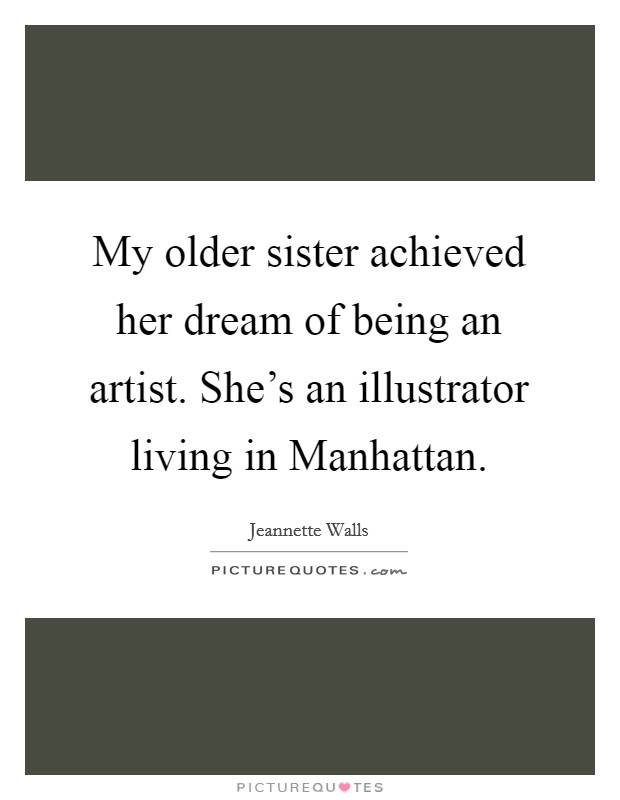 My older sister achieved her dream of being an artist. She's an illustrator living in Manhattan Picture Quote #1