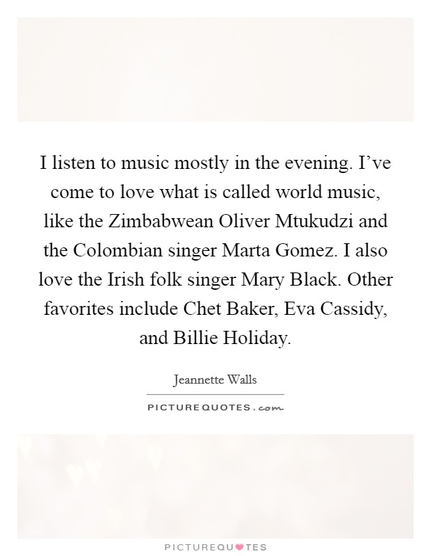 I listen to music mostly in the evening. I've come to love what is called world music, like the Zimbabwean Oliver Mtukudzi and the Colombian singer Marta Gomez. I also love the Irish folk singer Mary Black. Other favorites include Chet Baker, Eva Cassidy, and Billie Holiday Picture Quote #1