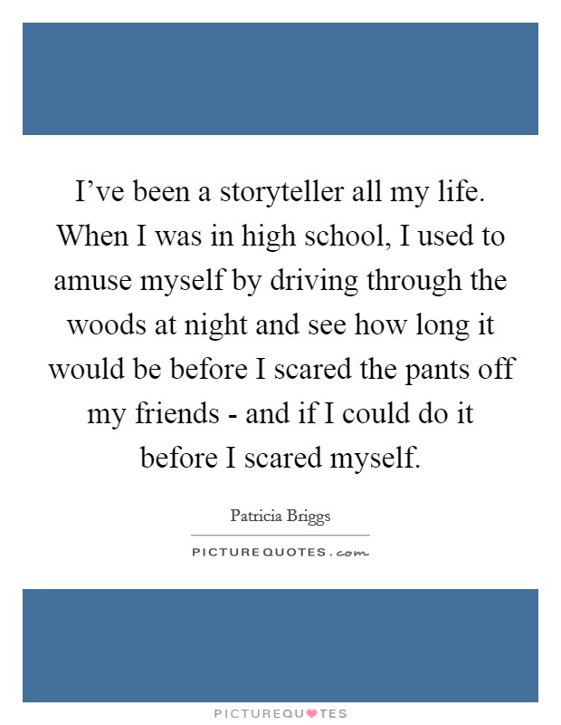 I've been a storyteller all my life. When I was in high school, I used to amuse myself by driving through the woods at night and see how long it would be before I scared the pants off my friends - and if I could do it before I scared myself Picture Quote #1