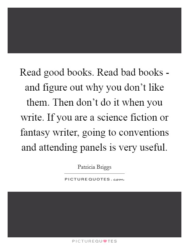 Read good books. Read bad books - and figure out why you don't like them. Then don't do it when you write. If you are a science fiction or fantasy writer, going to conventions and attending panels is very useful Picture Quote #1