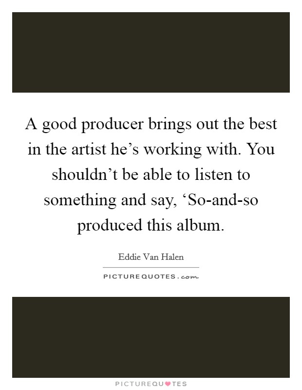 A good producer brings out the best in the artist he's working with. You shouldn't be able to listen to something and say, 'So-and-so produced this album Picture Quote #1