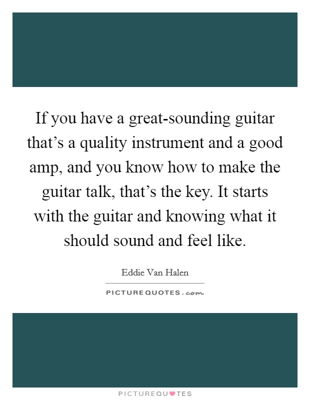 If you have a great-sounding guitar that's a quality instrument and a good amp, and you know how to make the guitar talk, that's the key. It starts with the guitar and knowing what it should sound and feel like Picture Quote #1