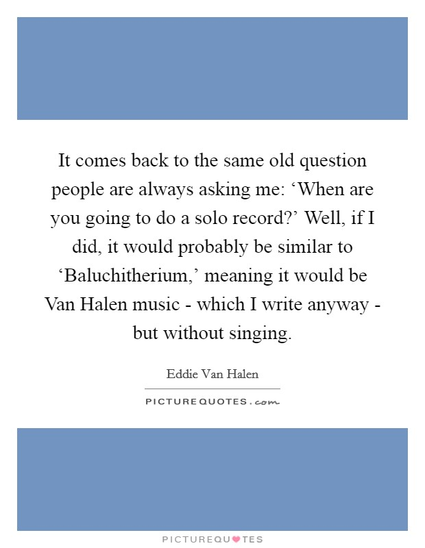 It comes back to the same old question people are always asking me: 'When are you going to do a solo record?' Well, if I did, it would probably be similar to 'Baluchitherium,' meaning it would be Van Halen music - which I write anyway - but without singing Picture Quote #1