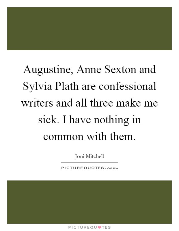 Augustine, Anne Sexton and Sylvia Plath are confessional writers and all three make me sick. I have nothing in common with them Picture Quote #1