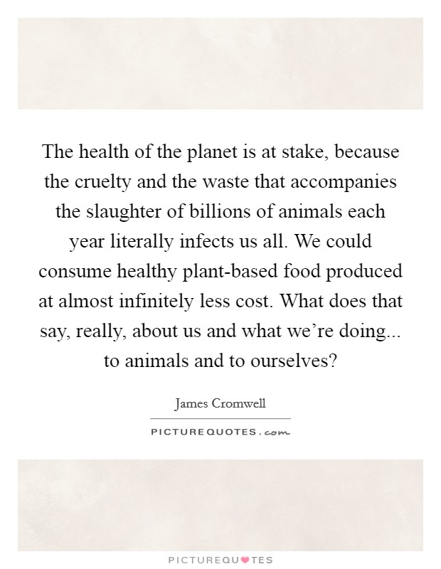 The health of the planet is at stake, because the cruelty and the waste that accompanies the slaughter of billions of animals each year literally infects us all. We could consume healthy plant-based food produced at almost infinitely less cost. What does that say, really, about us and what we're doing... to animals and to ourselves? Picture Quote #1