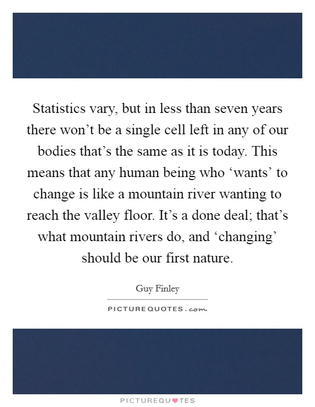 Statistics vary, but in less than seven years there won't be a single cell left in any of our bodies that's the same as it is today. This means that any human being who 'wants' to change is like a mountain river wanting to reach the valley floor. It's a done deal; that's what mountain rivers do, and 'changing' should be our first nature Picture Quote #1