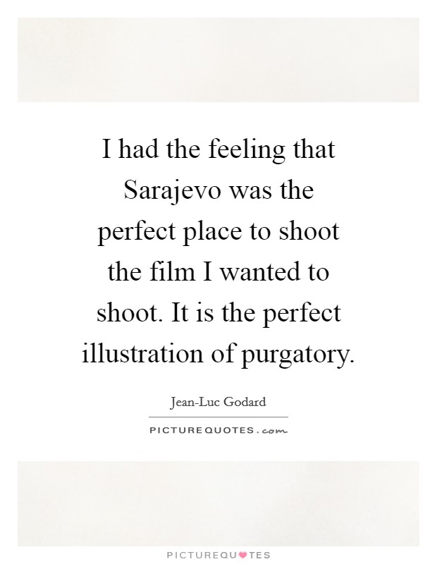 I had the feeling that Sarajevo was the perfect place to shoot the film I wanted to shoot. It is the perfect illustration of purgatory Picture Quote #1