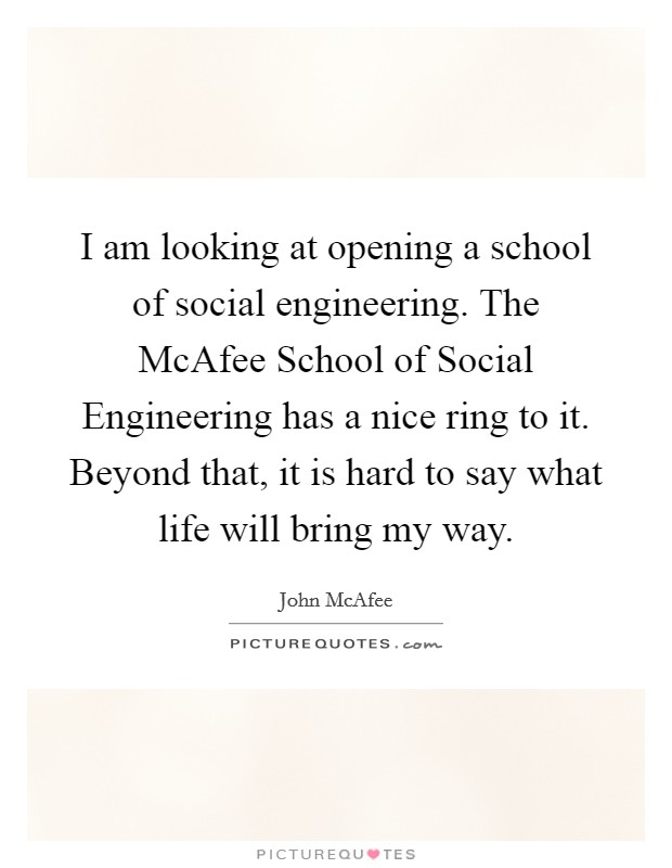 I am looking at opening a school of social engineering. The McAfee School of Social Engineering has a nice ring to it. Beyond that, it is hard to say what life will bring my way Picture Quote #1