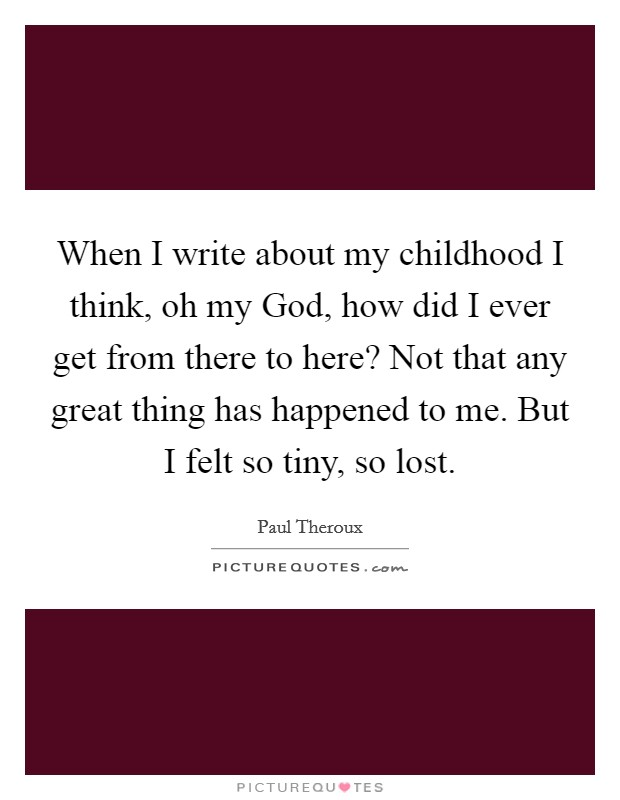 When I write about my childhood I think, oh my God, how did I ever get from there to here? Not that any great thing has happened to me. But I felt so tiny, so lost Picture Quote #1