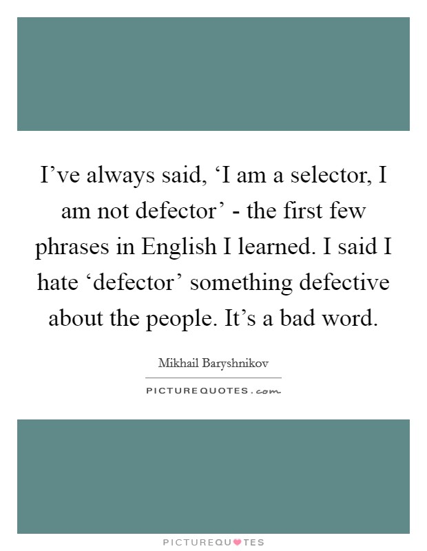 I've always said, 'I am a selector, I am not defector' - the first few phrases in English I learned. I said I hate 'defector' something defective about the people. It's a bad word Picture Quote #1