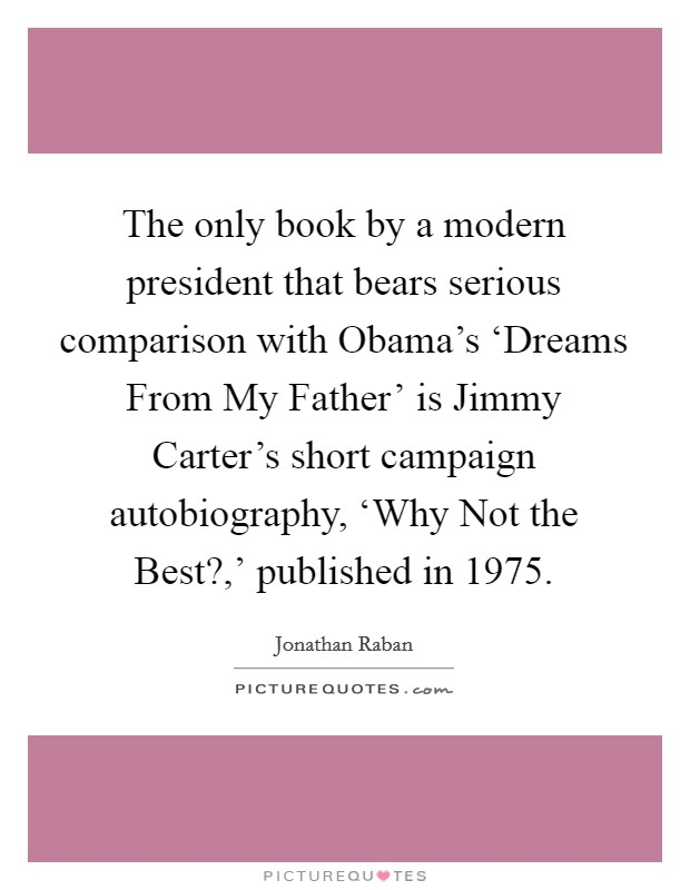 The only book by a modern president that bears serious comparison with Obama's 'Dreams From My Father' is Jimmy Carter's short campaign autobiography, 'Why Not the Best?,' published in 1975 Picture Quote #1