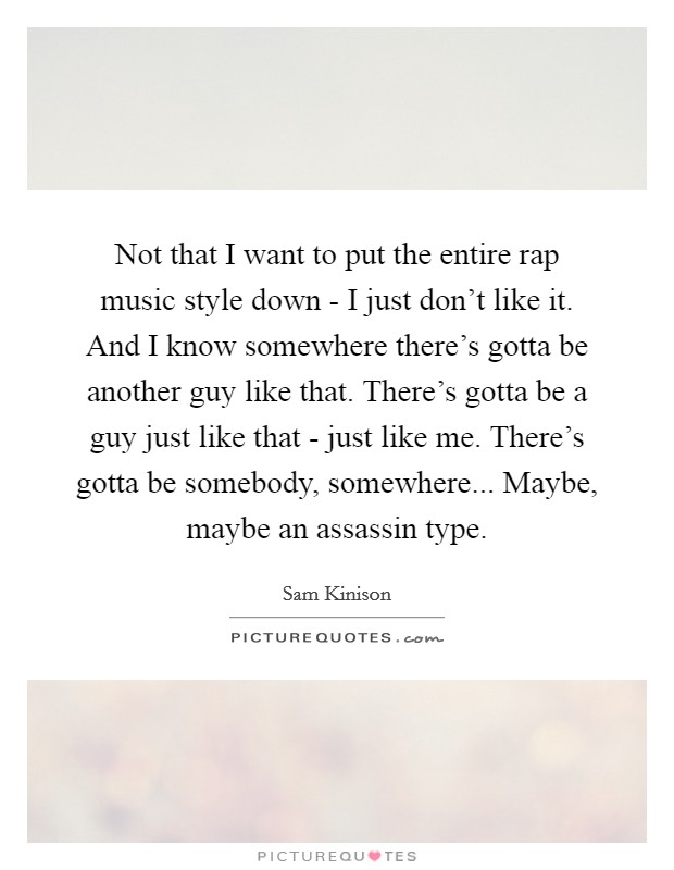 Not that I want to put the entire rap music style down - I just don't like it. And I know somewhere there's gotta be another guy like that. There's gotta be a guy just like that - just like me. There's gotta be somebody, somewhere... Maybe, maybe an assassin type Picture Quote #1