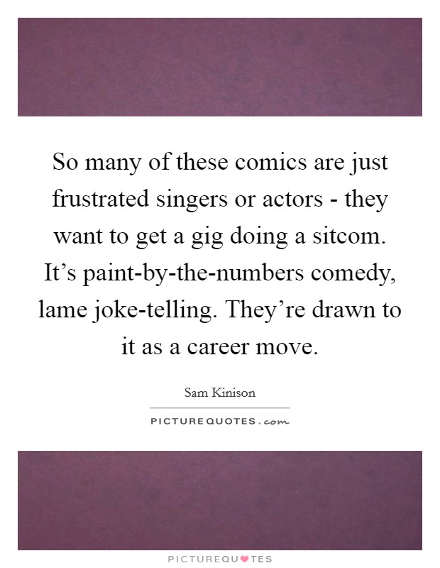 So many of these comics are just frustrated singers or actors - they want to get a gig doing a sitcom. It's paint-by-the-numbers comedy, lame joke-telling. They're drawn to it as a career move Picture Quote #1