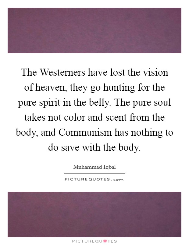 The Westerners have lost the vision of heaven, they go hunting for the pure spirit in the belly. The pure soul takes not color and scent from the body, and Communism has nothing to do save with the body Picture Quote #1