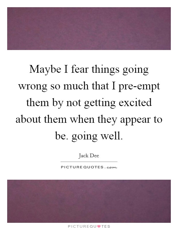 Maybe I fear things going wrong so much that I pre-empt them by not getting excited about them when they appear to be. going well Picture Quote #1