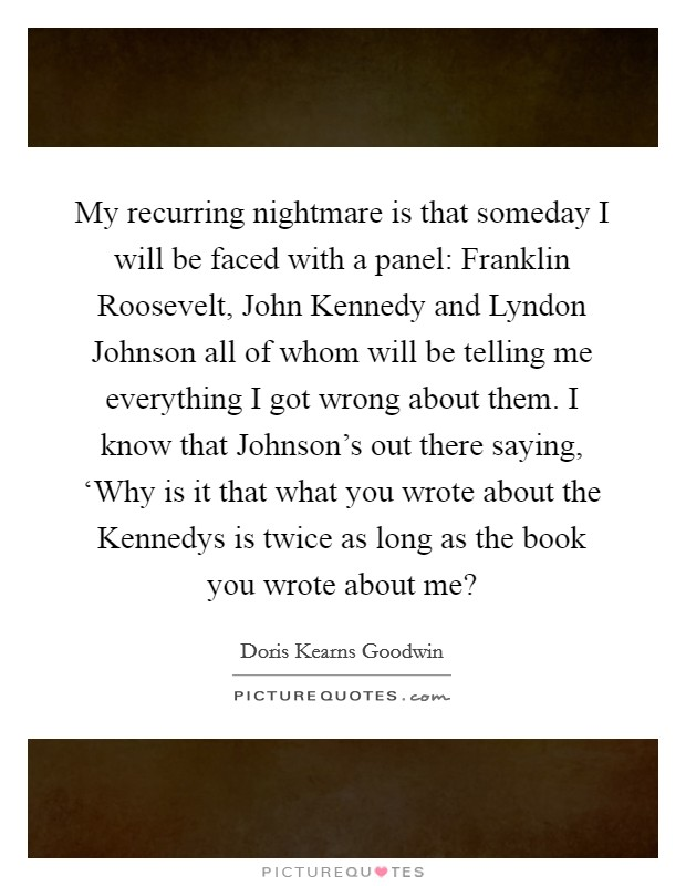 My recurring nightmare is that someday I will be faced with a panel: Franklin Roosevelt, John Kennedy and Lyndon Johnson all of whom will be telling me everything I got wrong about them. I know that Johnson's out there saying, 'Why is it that what you wrote about the Kennedys is twice as long as the book you wrote about me? Picture Quote #1