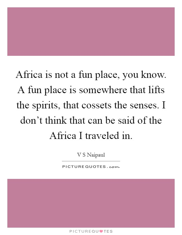 Africa is not a fun place, you know. A fun place is somewhere that lifts the spirits, that cossets the senses. I don't think that can be said of the Africa I traveled in Picture Quote #1