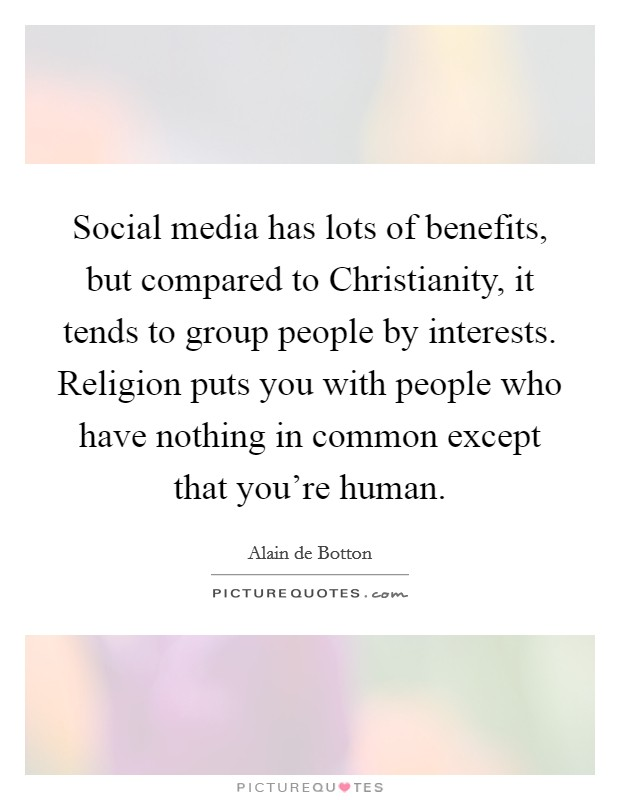Social media has lots of benefits, but compared to Christianity, it tends to group people by interests. Religion puts you with people who have nothing in common except that you're human Picture Quote #1