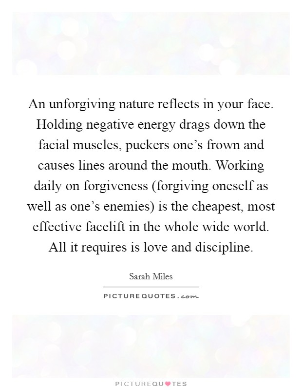 An unforgiving nature reflects in your face. Holding negative energy drags down the facial muscles, puckers one's frown and causes lines around the mouth. Working daily on forgiveness (forgiving oneself as well as one's enemies) is the cheapest, most effective facelift in the whole wide world. All it requires is love and discipline Picture Quote #1