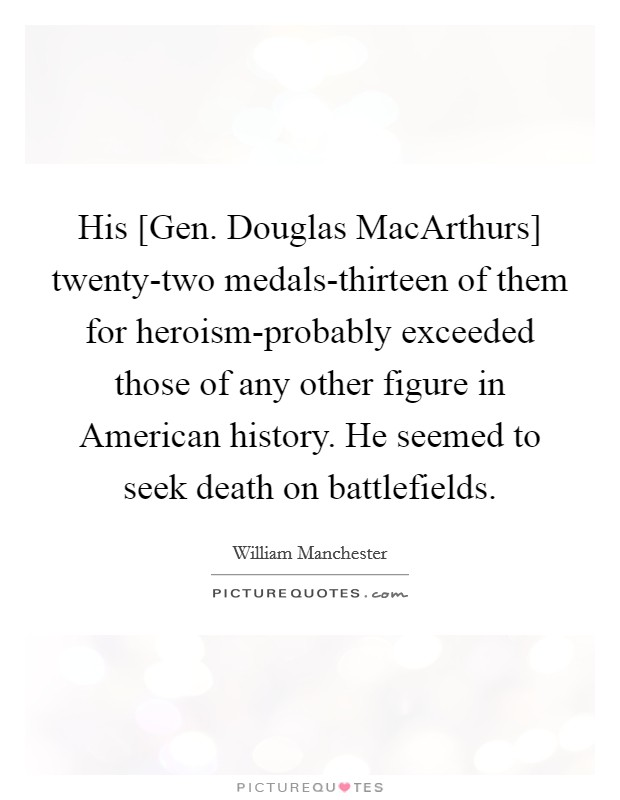 His [Gen. Douglas MacArthurs] twenty-two medals-thirteen of them for heroism-probably exceeded those of any other figure in American history. He seemed to seek death on battlefields Picture Quote #1