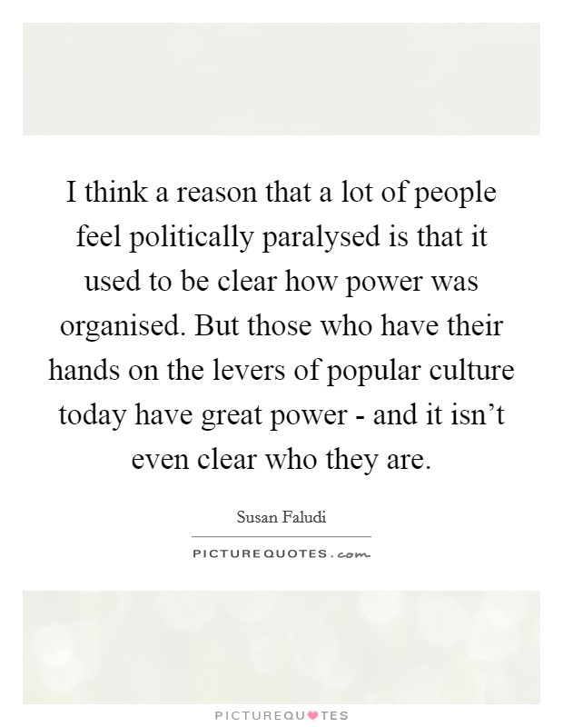 I think a reason that a lot of people feel politically paralysed is that it used to be clear how power was organised. But those who have their hands on the levers of popular culture today have great power - and it isn't even clear who they are Picture Quote #1