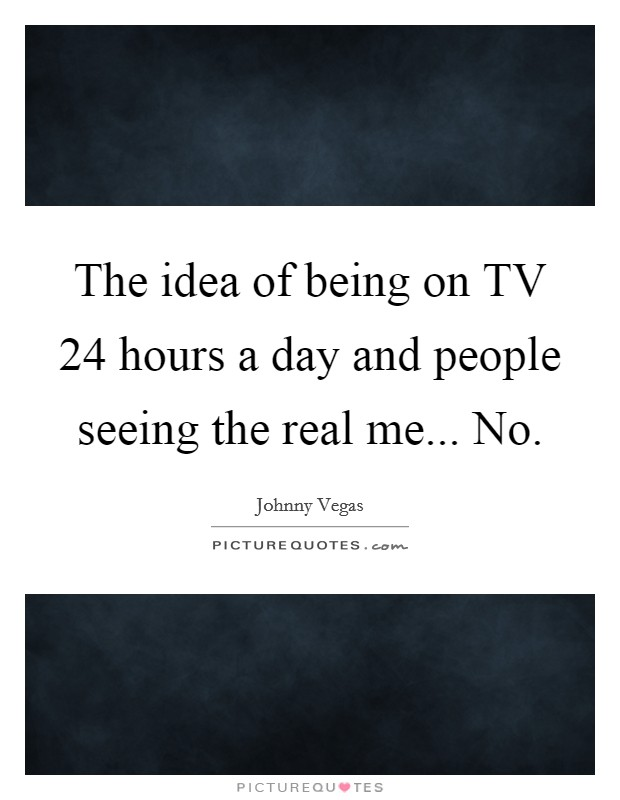 The idea of being on TV 24 hours a day and people seeing the real me... No Picture Quote #1