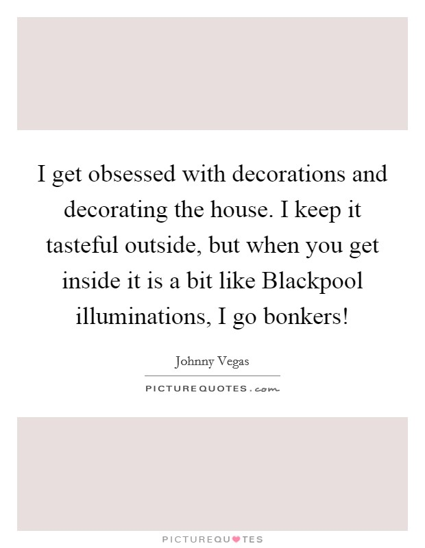 I get obsessed with decorations and decorating the house. I keep it tasteful outside, but when you get inside it is a bit like Blackpool illuminations, I go bonkers! Picture Quote #1
