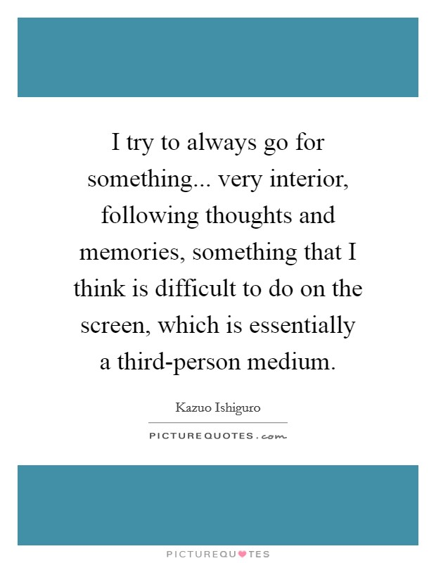 I try to always go for something... very interior, following thoughts and memories, something that I think is difficult to do on the screen, which is essentially a third-person medium Picture Quote #1