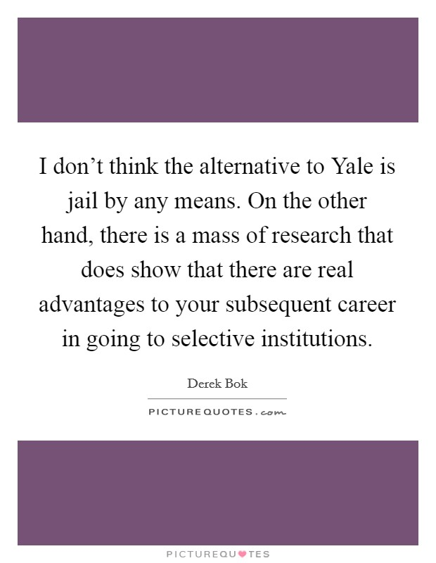 I don't think the alternative to Yale is jail by any means. On the other hand, there is a mass of research that does show that there are real advantages to your subsequent career in going to selective institutions Picture Quote #1