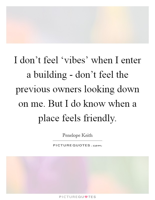 I don't feel 'vibes' when I enter a building - don't feel the previous owners looking down on me. But I do know when a place feels friendly Picture Quote #1