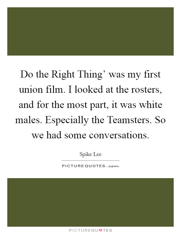 Do the Right Thing' was my first union film. I looked at the rosters, and for the most part, it was white males. Especially the Teamsters. So we had some conversations Picture Quote #1