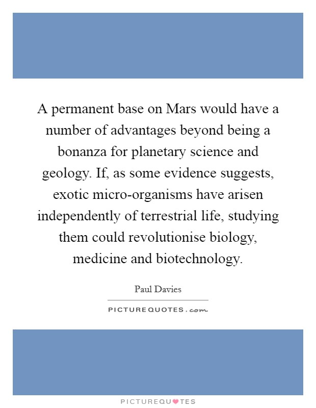 A permanent base on Mars would have a number of advantages beyond being a bonanza for planetary science and geology. If, as some evidence suggests, exotic micro-organisms have arisen independently of terrestrial life, studying them could revolutionise biology, medicine and biotechnology Picture Quote #1