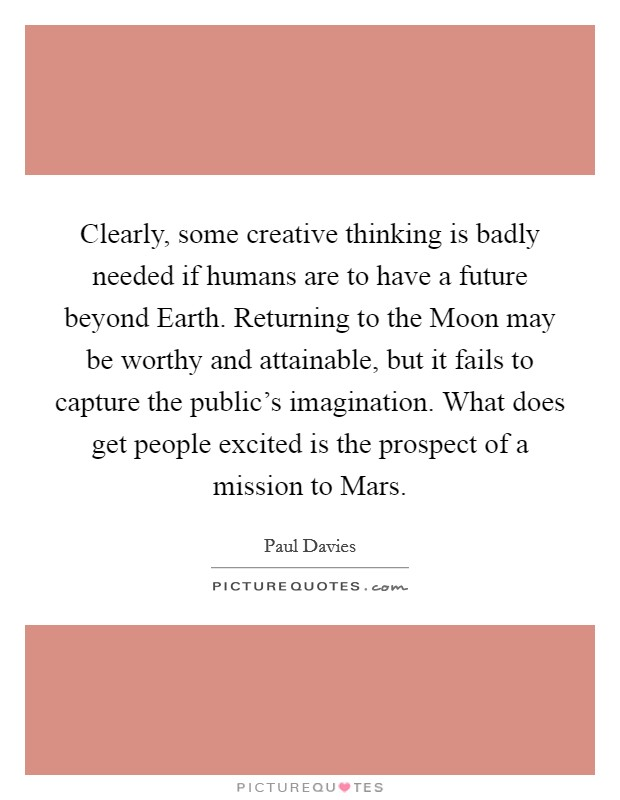 Clearly, some creative thinking is badly needed if humans are to have a future beyond Earth. Returning to the Moon may be worthy and attainable, but it fails to capture the public's imagination. What does get people excited is the prospect of a mission to Mars Picture Quote #1