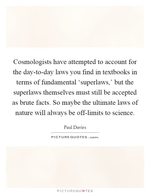 Cosmologists have attempted to account for the day-to-day laws you find in textbooks in terms of fundamental 'superlaws,' but the superlaws themselves must still be accepted as brute facts. So maybe the ultimate laws of nature will always be off-limits to science Picture Quote #1