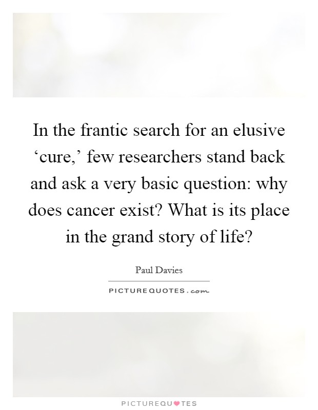 In the frantic search for an elusive 'cure,' few researchers stand back and ask a very basic question: why does cancer exist? What is its place in the grand story of life? Picture Quote #1