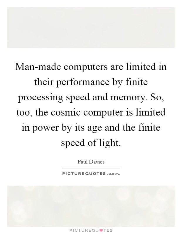 Man-made computers are limited in their performance by finite processing speed and memory. So, too, the cosmic computer is limited in power by its age and the finite speed of light Picture Quote #1